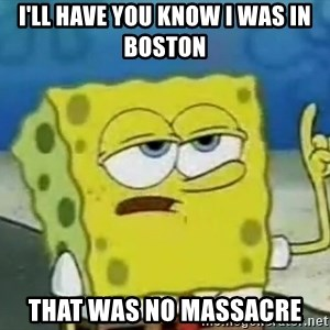 Tough Spongebob - I'll have you know I was in Boston That was no massacre