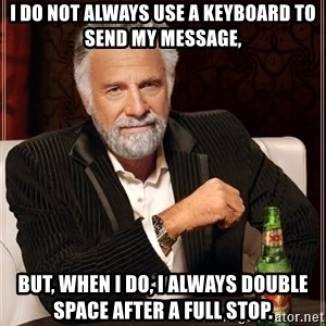 The Most Interesting Man In The World - I do not always use a keyboard to send my message, But, when I do, I always double space after a full stop.