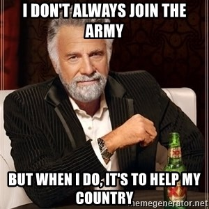 The Most Interesting Man In The World - I don't always join the army But when I do, it's to help my country
