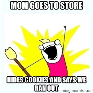 All the things - mom goes to store hides cookies and says we ran out