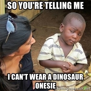 Skeptical 3rd World Kid - so you're telling me  I can't wear a dinosaur onesie