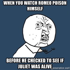 Y U No - When you watch romeo poison himself Before he checked to see if Juliet was alive