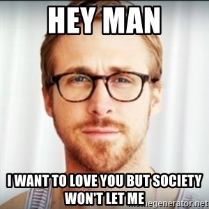 Ryan Gosling Hey Girl 3 - HEY MAN I WANT TO LOVE YOU BUT SOCIETY WON'T LET ME