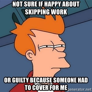Futurama Fry - Not sure if happy about skipping work Or guilty because someone had to cover for me