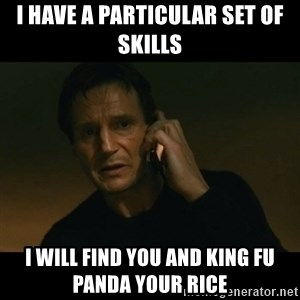 liam neeson taken - I have a particular set of skills I will find you and king fu panda your rice