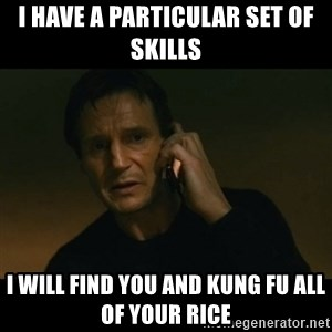liam neeson taken - I have a particular set of skills I will find you and Kung Fu all of your rice