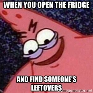 Evil patrick125 - When you open the fridge And find someone's leftovers