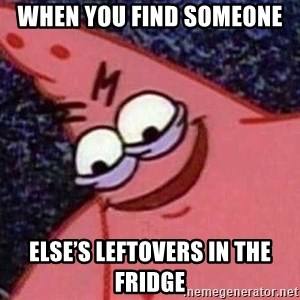 Evil patrick125 - When you find someone  Else's leftovers in the fridge