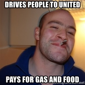 Good Guy Greg - Drives people to United Pays for gas and food