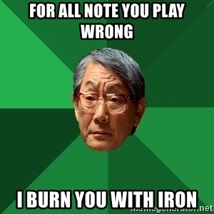 High Expectations Asian Father - for all note you play wrong  i burn you with iron