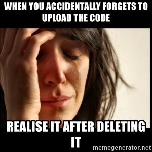 First World Problems - When you accidentally forgets to upload the code Realise it after deleting it