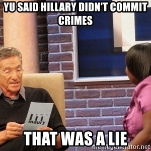 Maury Lie Detector - yu said hillary didn't commit crimes that was a lie
