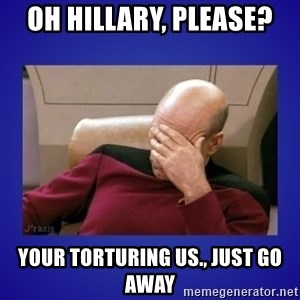 Picard facepalm  - oh hillary, please? your torturing us., just go away