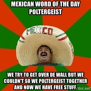 Successful Mexican - mexican word of the day Poltergeist we try to get over de wall but we couldn't so we Poltergeist together and now we have free stuff.