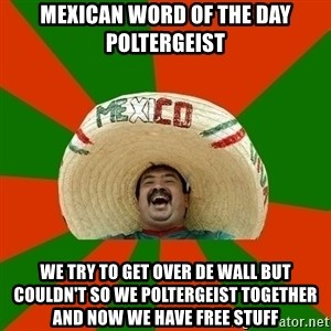Successful Mexican - mexican word of the day Poltergeist we try to get over de wall but couldn't so we Poltergeist together and now we have free stuff