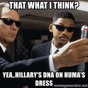 men in black - that what i think? yea,.hillary's dna on huma's dress