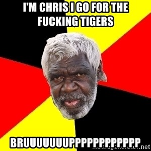 Abo - I'm chris I go for the fucking tigers  Bruuuuuuupppppppppppp