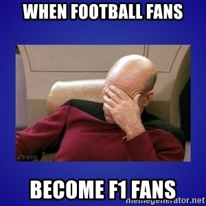Picard facepalm  - when football fans become f1 fans