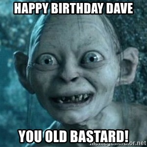 My Precious Gollum - Happy birthday dave You old bastard!