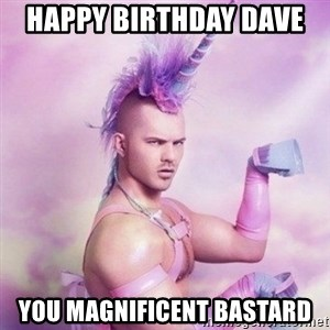 Unicorn man  - Happy birthday dave  You magnificent bastard