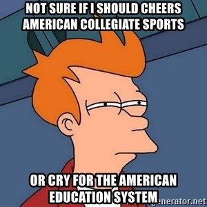 Futurama Fry - Not sure if I should cheers American collegiate sports Or cry for the American education system