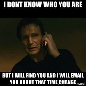 liam neeson taken - I dont know who you are but i will find you and i will email you about that time change