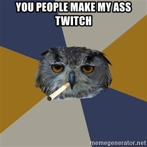 Art Student Owl - You people make my ass twitch