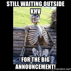 Still Waiting - Still waiting outside khv  For the big announcement!