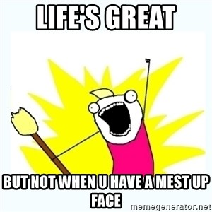 All the things - life's great but not when u have a mest up face