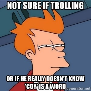 Futurama Fry - not sure if trolling or if he really doesn't know 'coy' is a word