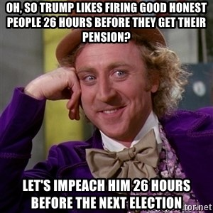Willy Wonka - Oh, so Trump likes firing good honest people 26 hours before they get their pension? Let's impeach him 26 hours before the next election
