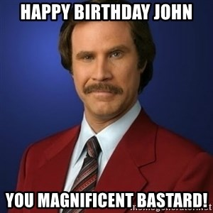 Anchorman Birthday - Happy Birthday John You Magnificent Bastard!