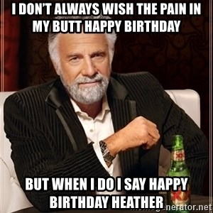 The Most Interesting Man In The World - I don't always wish the pain in my butt Happy Birthday  But when I do I say Happy Birthday Heather