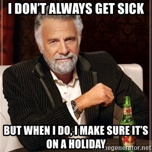 The Most Interesting Man In The World - I don't always get sick But when I do, I make sure it's on a holiday