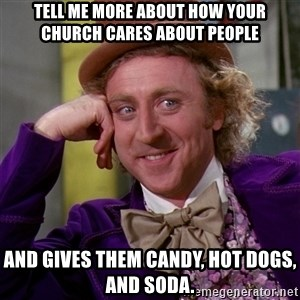 Willy Wonka - Tell me more about how your church cares about people and gives them candy, hot dogs, and soda.