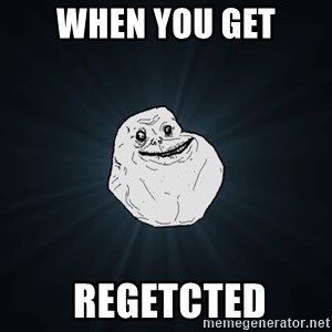 Forever Alone - when you get  regetcted