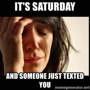 First World Problems - It's Saturday And someone just texted you