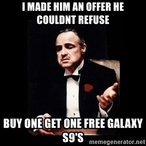 The Godfather - I made him an offer he couldnt refuse Buy one get one free Galaxy S9's