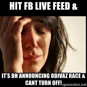 First World Problems - Hit FB live feed & It's DH announcing ODivaZ race & cant turn off!