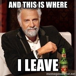 The Most Interesting Man In The World - and this is where i leave