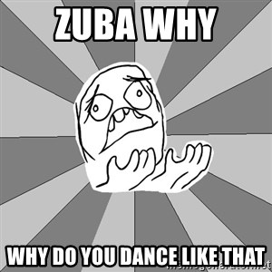 Whyyy??? - Zuba WHY  Why do you dance like that