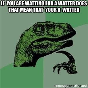 Philosoraptor - if  you are watting for a watter does that mean that  your a  watter