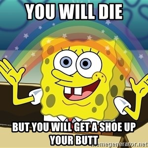 spongebob rainbow - you will die but you will get a shoe up your butt