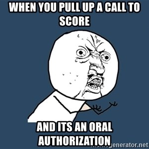 Y U No - When you pull up a call to score and its an oral authorization
