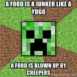Minecraft Creeper - a ford is a junker like a yugo a ford is blown up by creepers