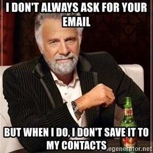 The Most Interesting Man In The World - I don't always ask for your email But when I do, I don't save it to my contacts