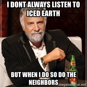The Most Interesting Man In The World - I DONT ALWAYS LISTEN TO                 ICED EARTH BUT WHEN I DO SO DO THE NEIGHBORS