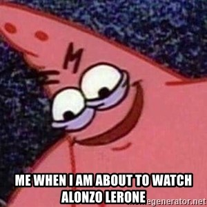 Evil patrick125 - Me when I am about to watch Alonzo Lerone