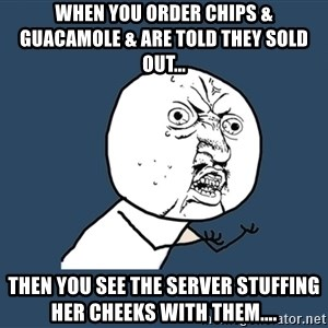 Y U No - When you order chips & guacamole & are told they sold out... then you see the server stuffing her cheeks with them....