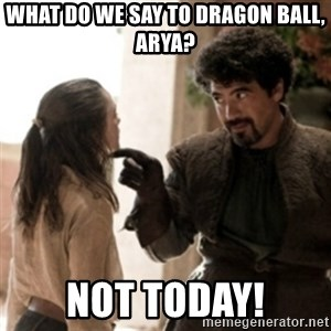 Not today arya - What do we say to Dragon Ball, Arya? Not today!
